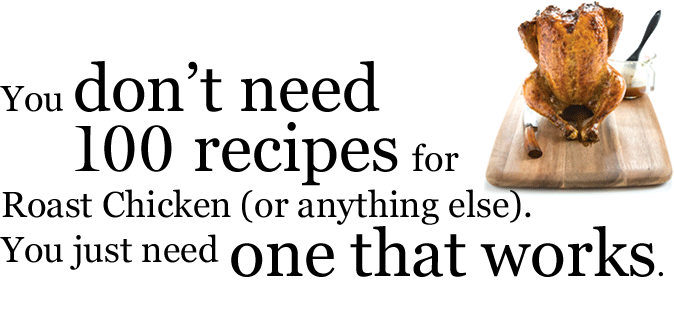You don't need 100 recipes for Roast Chicken (or anything else). You just need one that works.